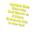 Jumble Sale Saturday  2nd March at 2.00pm Entrance 20p In the Hall